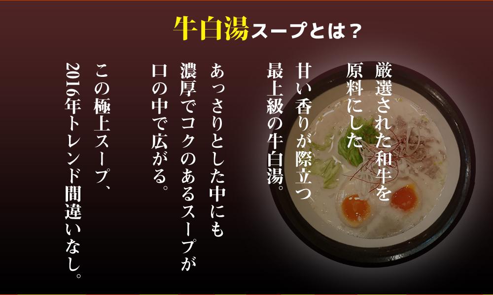 牛白湯スープとは?a甘い香りが際立つ最上級の牛白湯。あっさりとした中にも濃厚でコクのあるスープが口の中で広がる。この極上スープ、2016年トレンド間違いなし。
