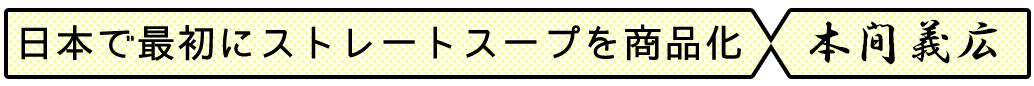 日本で初めてストレートスープを商品化|本間義広